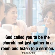 """God called you to be the church, not just gather in a room and listen to a sermon."" ~ Francis Chan"