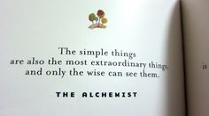 The simple things are also the most extraordinary things, and only the wise can see them- The Alchemist by Paulo Coelho
