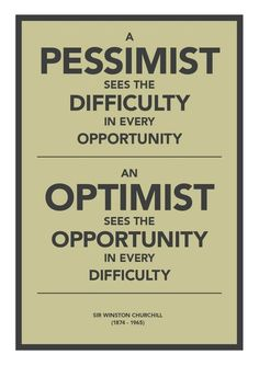 A Pessimist sees the difficulty ... An Optimist sees the opportunity ... - Winston Churchill