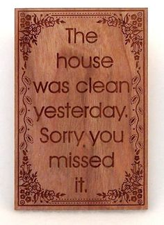 "Yesterday?  Should say ""The house was clean 10 minutes ago.  Sorry you missed it."""