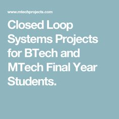 Closed Loop Systems Projects for BTech and MTech Final Year Students.