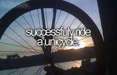 Successfully ride a unicycle. TO DO! (I just rode one for the first time today, loved it!) <3