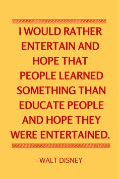 I would rather entertain and hope that people learned something than educate people and hope they were entertained. - Walt Disney