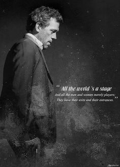 """""""All the world's a stage and all the men and women nearly players; they have their exits and entrances. House MD quotes (and William Shakespeare quote) Tv Quotes, Movie Quotes, Quotable Quotes, Motivational Quotes, Dr House Quotes, Everybody Lies, Gregory House, Intj Personality, Grey Anatomy Quotes"""