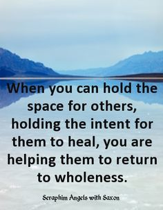 When you can hold the space for others, holding the intent for them to heal, you are helping them to return to wholeness - The Seraphim Angels with Saxon #quote