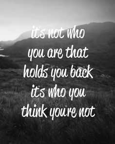Motivation Quotes : It's not who you are that hold you back it's who you think you're n Motivacional Quotes, Quotable Quotes, Great Quotes, Quotes To Live By, Inspiring Quotes, Famous Quotes, Uplifting Quotes, Amazing Quotes, Weekly Inspirational Quotes