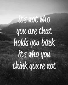 Não é aquilo que és que te impede de avançar. O que te prende é aquilo que tu pensas que NÃO és!