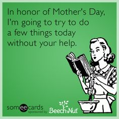 In honor of Mother's Day, I'm going to try to do a few things today without your help.