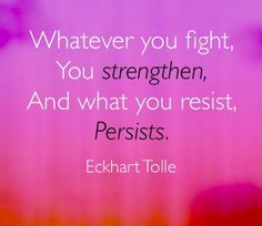 Whatever you fight, You strengthen, And what you resist, Persists. Eckhart Tolle