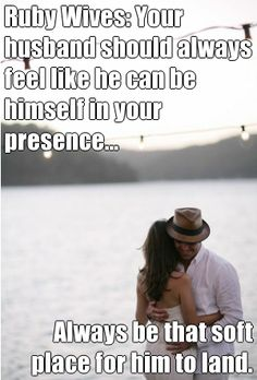 Ruby Wives: Your husband should always feel like he can be himself in your presence... Always be that soft place for him to land. (courtesy of @Pinstamatic http://pinstamatic.com)