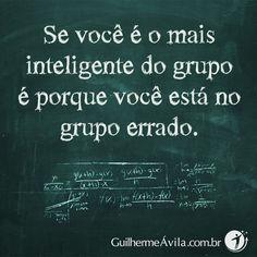 Se você é o mais inteligente do grupo é porque você está no grupo errado.