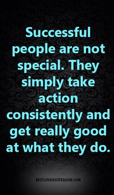 Successful people are not special. They simply take action consistently and get really good at what they do