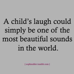 Laughter...I am blessed to hear this everyday not only by my beautiful children but the beautiful children I care for everyday.