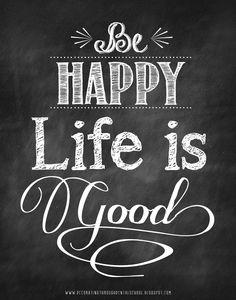 Printable - Be Happy - Life is Good!!