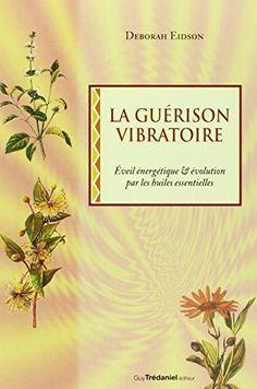 La guérison vibratoire : Êveil énergétique et évolution par les huiles…