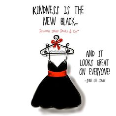 Kindness is the new black ... and it looks great on everyone- -Jane Lee Logan