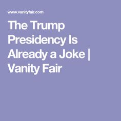 The Trump Presidency Is Already a Joke   Vanity Fair . I can understand the desire to effect dramatic change in Washington, but this is like being frustrated with your doctor and calling in the man who sold you aluminum siding to handle your physical.