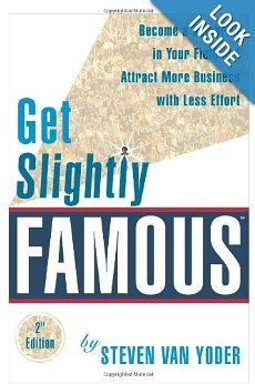 "Get Slightly Famous: Become a Celebrity in Your Field and Attract More Business with Less Effort: Steven Van Yoder. The best clients and customers are those that seek you out because they've already heard of you. ""Get Slightly Famous"" shows how to build visibility and credibility by making yourself a thought leader and indispensable resource to your potential clients and customers."