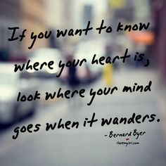 If you want to know where your heart is, look where your mind goes when it wanders.  ~ Bernard Byer #love #quotes