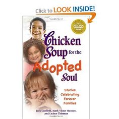 Chicken Soup for the Adopted Soul will touch your heart with stories of finding and creating families. From tales about international orphaned babies and children who spent years in the foster-care system to those who were adopted at birth, this very special compilation conveys the true meaning of unconditional love.