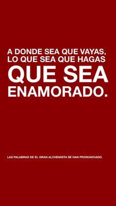 A DONDE SEA QUE VAYAS, LO QUE SEA QUE HAGAS QUE SEA ENAMORADO.   LAS PALABRAS DE EL GRAN ALCHEMISTA SE HAN PRONUNCIADO. via @textagon