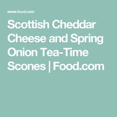 Scottish Cheddar Cheese and Spring Onion Tea-Time Scones   Food.com