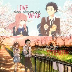 """""""Love does not make you weak. It's all that ever gave you strength"""" Movie/Manga: Koe no Katachi"""
