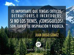 Es importante que tengas críticos, detractores e incrédulos; si no los tienes, ¡Consíguelos! son fuentes de inspiración y riqueza.