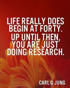 Love this concept.... Life really does begin at forty... Up until then you are just doing research!! - Carl G. Jung