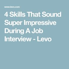 4 Skills That Sound Super Impressive During A Job Interview - Levo