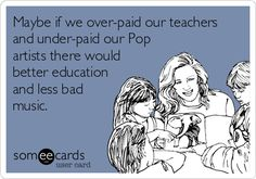 Maybe if we over-paid our teachers and under-paid ou Pop artists there would better education and less bad music. - Someecards
