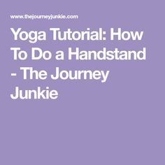 Yoga Tutorial: How To Do a Handstand - The Journey Junkie