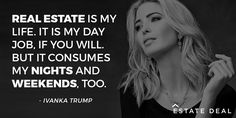 """Real estate is my life. It is my day job, if you will. But it consumes my nights and weekends, too."" - Ivanka Trump"