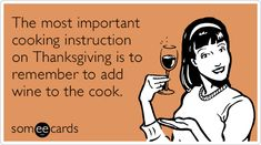 The most important cooking instruction on Thanksgiving is to remember to add wine to the cook.