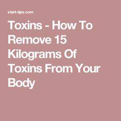 Toxins - How To Remove 15 Kilograms Of Toxins From Your Body