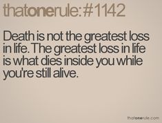Death is not the greatest loss in life. The greatest loss in life is what dies inside of you while you're still alive.
