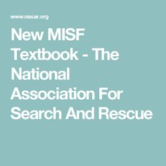"""New MISF Textbook - The National Association For Search And Rescue. This new textbook is called """"Managing the Inland Search Function"""" (MISF). The textbook replaces both the NASAR MLPI and the ERI MLSO textbooks. Combining the MLPI, MLSO and new material the MISF text is 492 pages long, containing 1/3rd more material than in the last MLPI edition."""