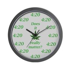 The 4:20 clock doesn't lie.