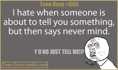 My best friend does this most of the time & I HATE it! Teenagers can relate