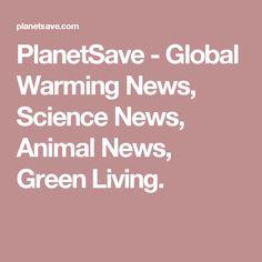 PlanetSave - Global Warming News, Science News, Animal News, Green Living.