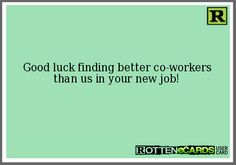 Rottenecards - Good luck finding better co-workers than us in your new job! Farewell Parties, Farewell Gifts, Farewell Coworker, Farewell Quotes, Goodbye Cards, Goodbye Quotes, Work Quotes, Great Quotes, Me Quotes