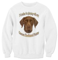 I'd Rather Be Playing With My German Shorthaired Pointer Sweatshirt