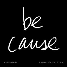 Be cause. Subscribe: DanielleLaPorte.com #Truthbomb #Words #Quotes