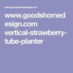 www.goodshomedesign.com vertical-strawberry-tube-planter