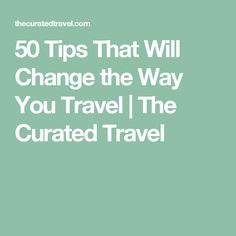 50 Tips That Will Change the Way You Travel | The Curated Travel