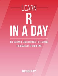 R Programming: Learn R Programming In A DAY! - The Ultimate Crash Course to Learning the Basics of R Programming Language In No Time (R R Programming ... Course R Programming Development Book 1)