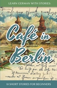 Learn German With Stories: Café in Berlin – 10 Short Stories For Beginners (German Edition) – Language Books Academy