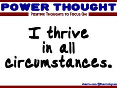 Power Thought: I thrive in all circumstances.