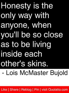 Honesty is the only way with anyone, when you'll be so close as to be living inside each other's skins. - Lois McMaster Bujold #quotes #quotations