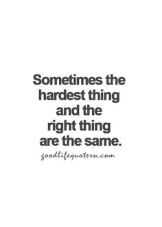 The hardest and the right thing tend to be the same thing...